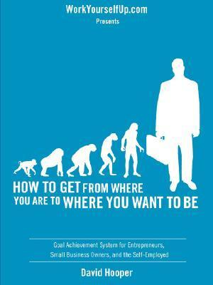How to Get from Where You Are to Where You Want to Be - Goal Achievement System for Entrepreneurs, Small Business Owners, and the Self-Employed (Worky  by  David Hooper
