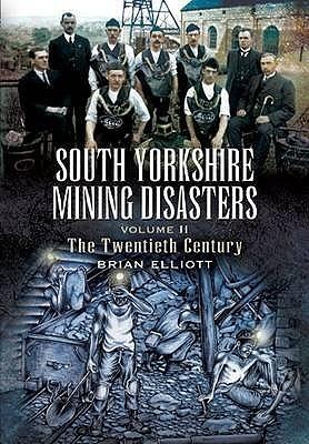 South Yorkshire Mining Disasters Volume 2, . the Twentieth Century Brian Elliott