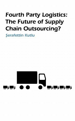 Fourth Party Logistics: Is It the Future of Supply Chain Outsourcing? S Kutlu