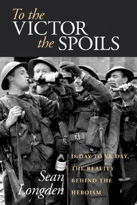 To the Victor the Spoils: D-Day to Ve Day, the Reality Behind the Heroism  by  Sean Longden