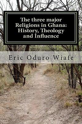 The Three Major Religions in Ghana: History, Theology and Influence Eric Kwabena Oduro Wiafe