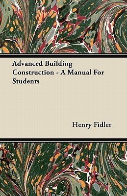 Advanced Building Construction: A Manual for Students Henry Fidler