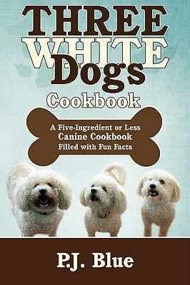 Three White Dogs Cookbook: A Five-Ingredient or Less Canine Cookbook Filled with Fun Facts  by  P.J. Blue