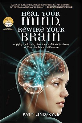 Heal Your Mind, Rewire Your Brain: Applying the Exciting New Science of Brain Synchrony for Creativity, Peace and Presence Patt Lind-Kyle