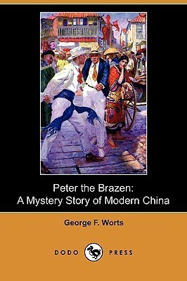 Peter The Brazen: A Mystery Story Of Modern China George F. Worts