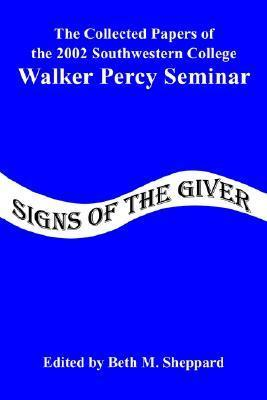 Signs of the Giver: The Collected Papers of the 2002 Southwestern College Walker Percy Seminar Beth M. Sheppard