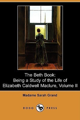 The Beth Book: Being a Study of the Life of Elizabeth Caldwell Maclure, Volume II Sarah Grand