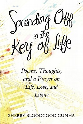 Sounding Off in the Key of Life: Poems, Thoughts, and a Prayer on Life, Love, and Living  by  Sherry Bloodgood Cunha