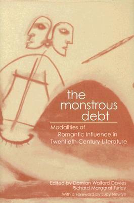 The Monstrous Debt: Modalities of Romantic Influence in Twentieth-Century Literature  by  Damian Walford Davies