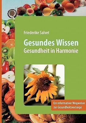 Gesundes Wissen: Gesundheit in Harmonie - Informativer Wegweiser zur Gesundheitsvorsorge  by  Friederike Salvet