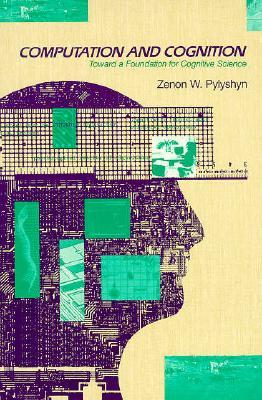 Computation and Cognition: Toward a Foundation for Cognitive Science Zenon Pylshyn