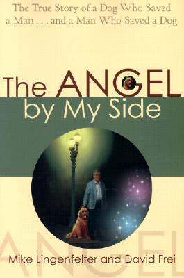 The Angel My Side: The True Story of a Dog Who Saved a Man...and a Man Who Saved a Dog by Mike Lingenfelter