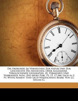 Die Erdkunde Im Verh ltniss Zur Natur Und Zur Geschichte Des Menschen, Oder Allgemeine, Vergleichende Geographie. 2E, Vermehrte Und Verbesserte Ausg. [No More Publ. Pt. 15, 17 Are Each in 2 Pt. With] Namen- Und Sach-Verzeichniss Bearb. Von J.L. Ideler (G  by  Carl Ritter