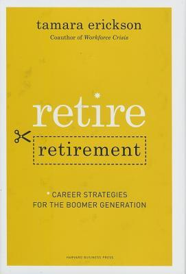 Retire Retirement: Career Strategies for the Boomer Generation  by  Tamara Erickson