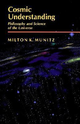 Cosmic Understanding: Philosophy and Science of the Universe  by  Milton K. Munitz