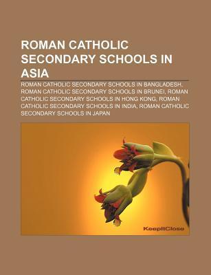 Roman Catholic Secondary Schools in Asia: Roman Catholic Secondary Schools in Bangladesh, Roman Catholic Secondary Schools in Brunei  by  Books LLC
