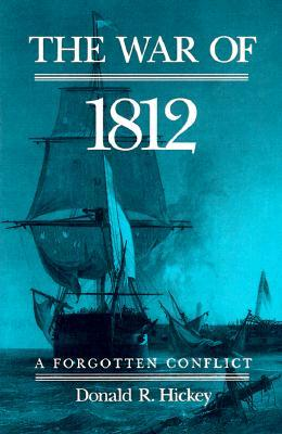 The War of 1812: A Forgotten Conflict Donald R. Hickey