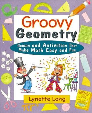Groovy Geometry: Games and Activities That Make Math Easy and Fun  by  Lynette Long