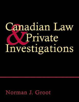 Canadian Law and Private Investigations  by  Norman J. Groot