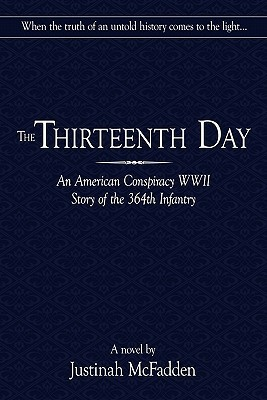 The Thirteenth Day: An American Conspiracy WWII Story of the 364th Infantry Justinah McFadden