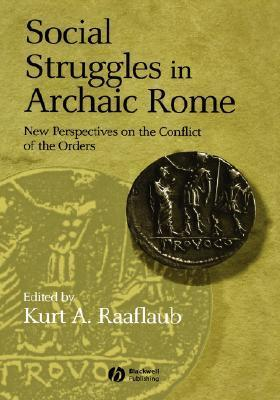 Social Struggles In Archaic Rome: New Perspectives On The Conflict Of The Orders  by  Kurt A. Raaflaub
