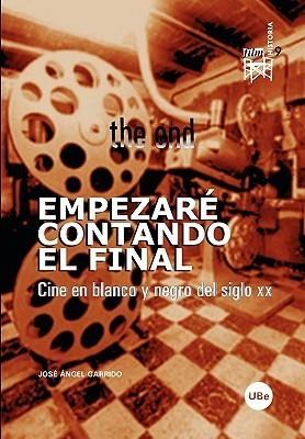 Empezar Contando El Final. Cine En Blanco y Negro del Siglo XX. José Ángel Garrido
