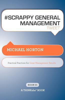 # Scrappy General Management Tweet Book01: Practical Practices for Great Management Results Michael S. Horton