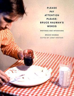Pay Attention Please: Bruce Naumans Words: Writings and Interviews  by  Bruce Nauman