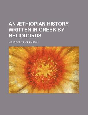 An Thiopian History Written in Greek  by  Heliodorus by Heliodorus of Emesa