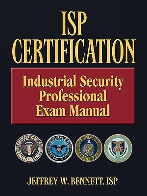 ISP Certification-The Industrial Security Professional Exam Manual or How to Prepare for and Pass the Industrial Security Professional Certification Exam Jeffrey Wayne Bennett