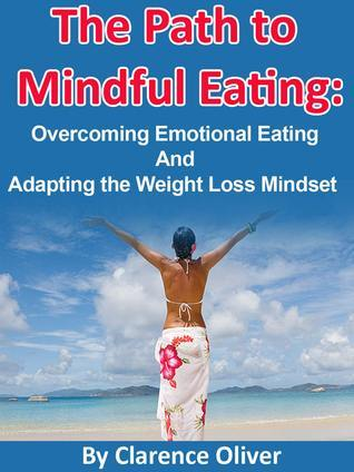 The Path To Mindful Eating: Overcoming Emotional Eating and Adapting The Weight Loss Mindset  by  Clarence Oliver