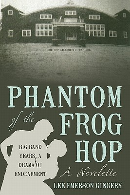 Phantom of the Frog Hop: A Novelette. Big Band Years, a Drama of Endearment Lee Emerson Gingery