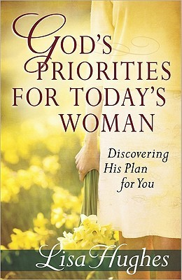 Gods Priorities for Todays Woman: Discovering His Plan for You  by  Lisa  Hughes