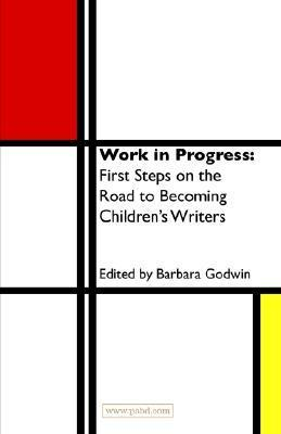 Work in Progress: The First Steps on the Road to Becoming a Childrens Writer Barbara Godwin