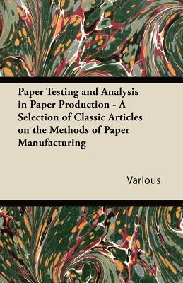 Paper Testing and Analysis in Paper Production - A Selection of Classic Articles on the Methods of Paper Manufacturing  by  Various