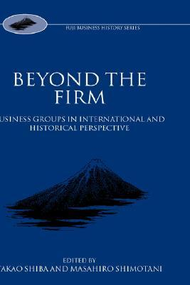 Beyond the Firm: Business Groups in International and Historical Perspective  by  Shimotani Shiba