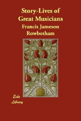 Story-Lives of Great Musicians Francis Jameson Rowbotham