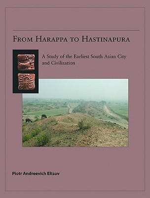 From Harappa to Hastinapura: A Study of the Earliest South Asian City and Civilization  by  Piotr Andreevich Eltsov