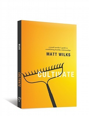 Cultivate: A Youth Workers Guide to Establishing Healthy Relationships  by  Matt Wilks