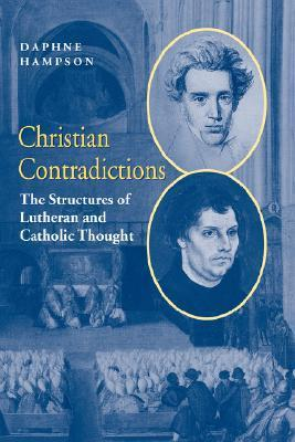 Christian Contradictions: The Structures of Lutheran and Catholic Thought  by  Daphne Hampson