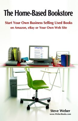The Home-Based Bookstore: Start Your Own Business Selling Used Books on Amazon, Ebay or Your Own Web Site  by  Steve Weber