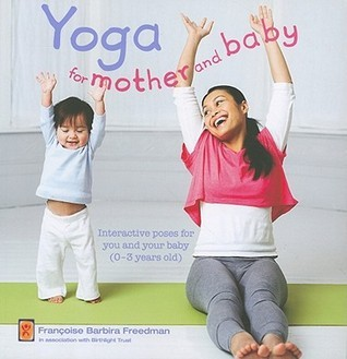 Yoga for Mother and Baby: Interactive Poses for You and Your Baby (0-3 Years Old)  by  Françoise Barbira Freedman