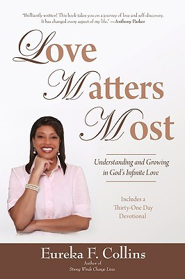 Love Matters Most: Understanding and Growing in Gods Infinite Love  by  Eureka F. Collins