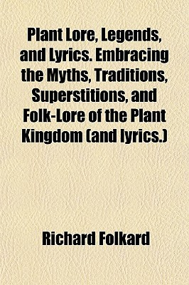 Plant Lore, Legends, and Lyrics. Embracing the Myths, Traditions, Superstitions, and Folk-Lore of the Plant Kingdom Richard Folkard