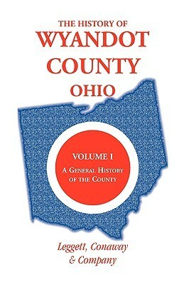 The History of Wyandot County, Ohio, Volume 1: A General History of the County  by  Conaway And Leggett Conaway and Company