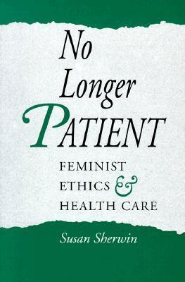 No Longer Patient: Feminist Ethics and Health Care Susan Sherwin