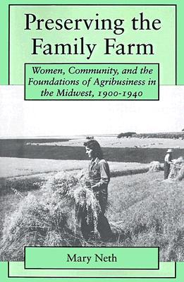 Preserving the Family Farm: Women, Community, and the Foundations of Agribusiness in the Midwest, 1900-1940  by  Mary C. Neth