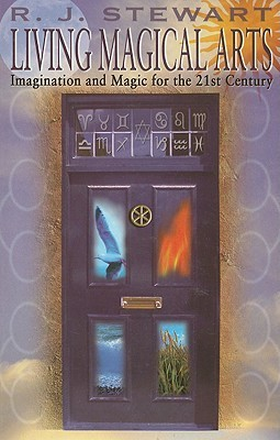 Living Magical Arts: Imagination and Magic for the 21st Century R.J. Stewart