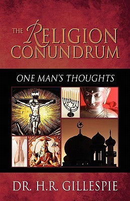 The Religion Conundrum: One Mans Thoughts  by  H.R. Gillespie