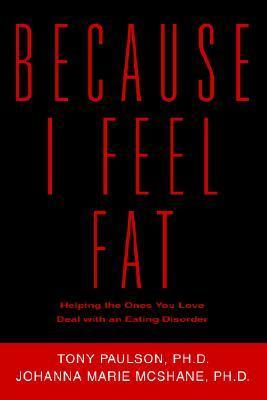 Because I Feel Fat: Helping the Ones You Love Deal with an Eating Disorder  by  Johanna Marie McShane